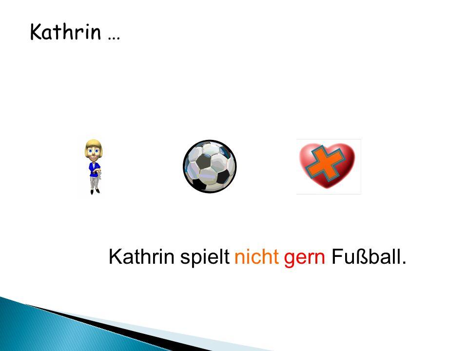 Kathrin … Kathrin spielt nicht gern Fußball.