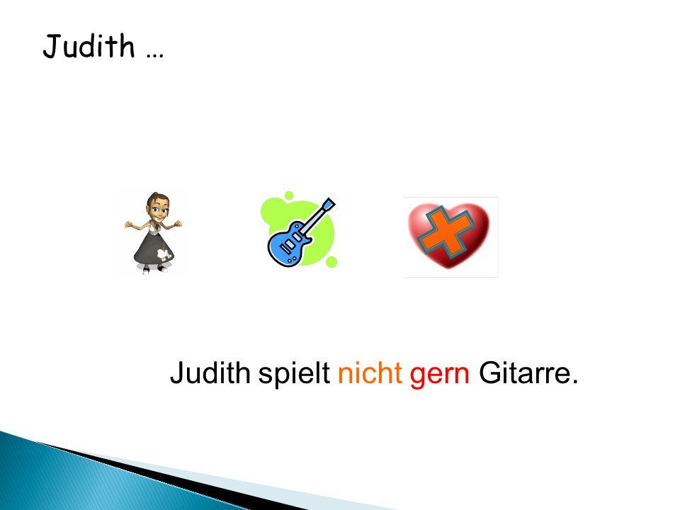 Judith … Judith spielt nicht gern Gitarre.