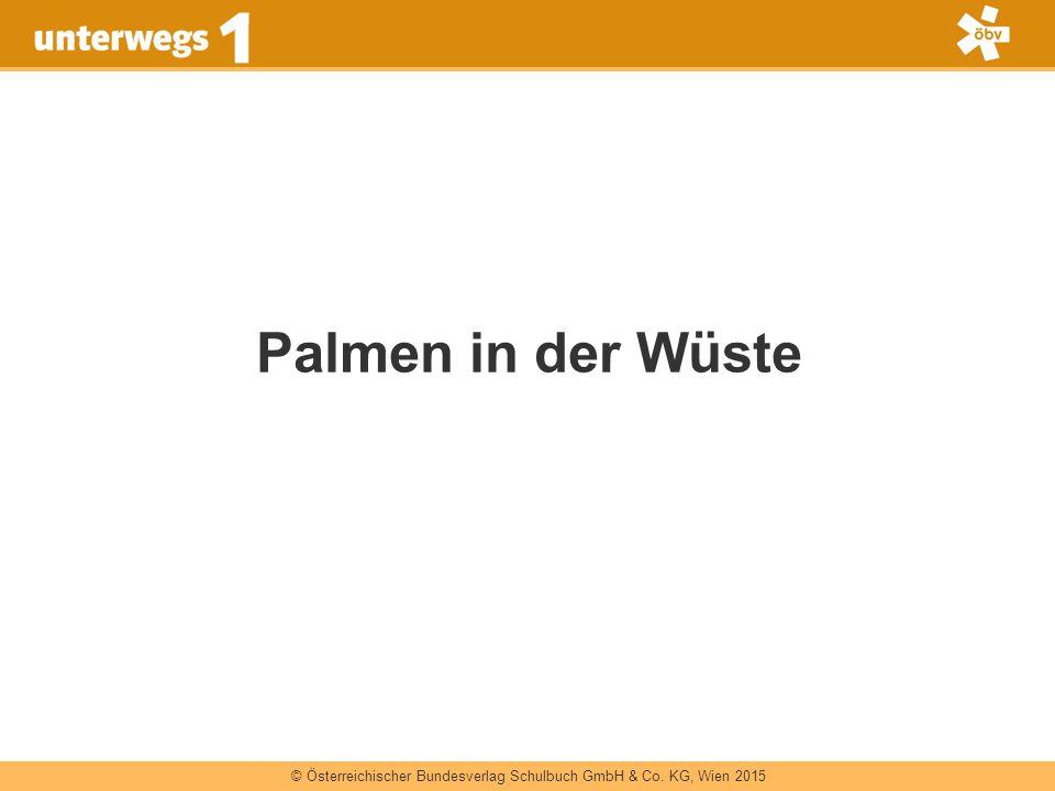 © Österreichischer Bundesverlag Schulbuch GmbH & Co. KG, Wien 2015 Palmen in der Wüste