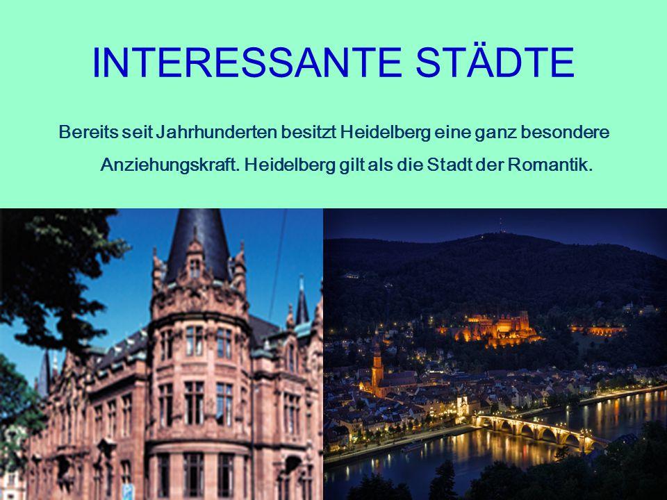 INTERESSANTE STÄDTE Bereits seit Jahrhunderten besitzt Heidelberg eine ganz besondere Anziehungskraft. Heidelberg gilt als die Stadt der Romantik.