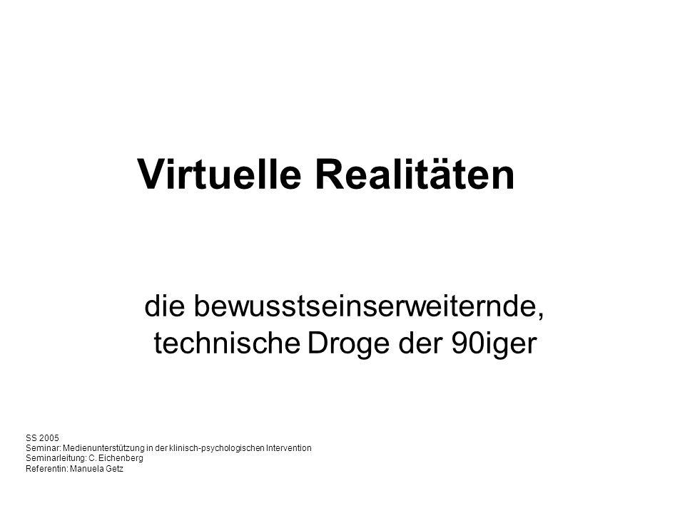 Virtuelle Realitäten die bewusstseinserweiternde, technische Droge der 90iger SS 2005 Seminar: Medienunterstützung in der klinisch-psychologischen Intervention Seminarleitung: C.