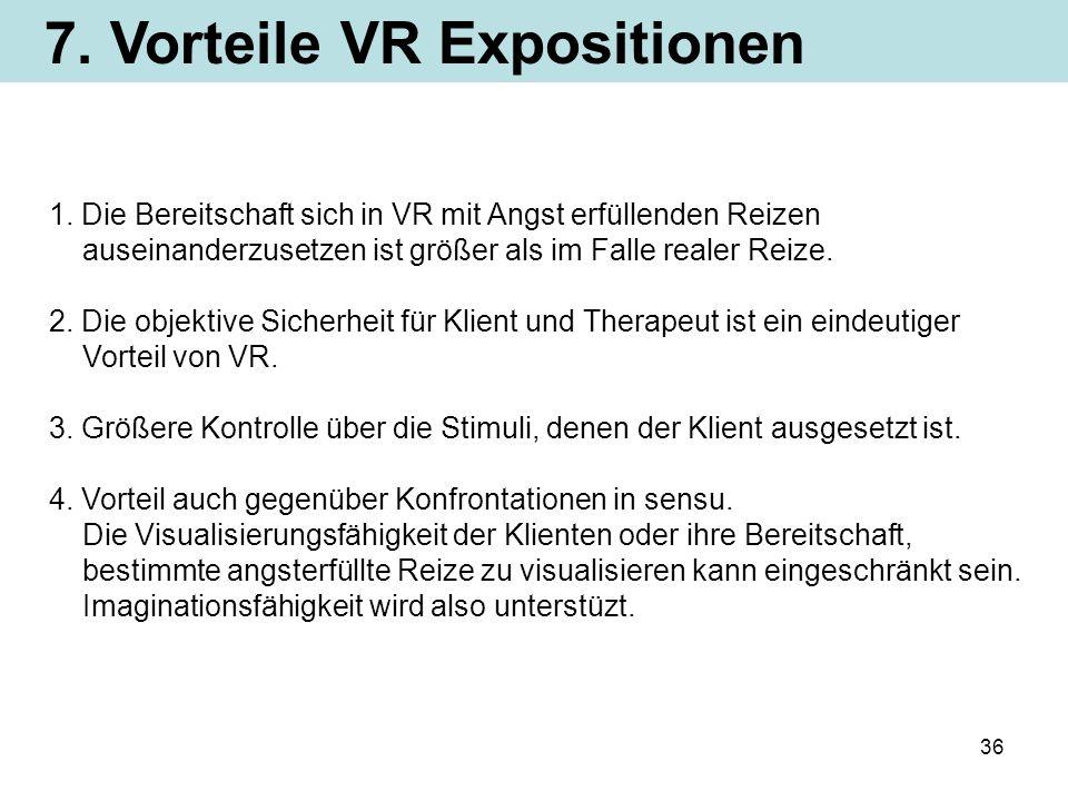 36 7. Vorteile VR Expositionen 1. Die Bereitschaft sich in VR mit Angst erfüllenden Reizen auseinanderzusetzen ist größer als im Falle realer Reize. 2