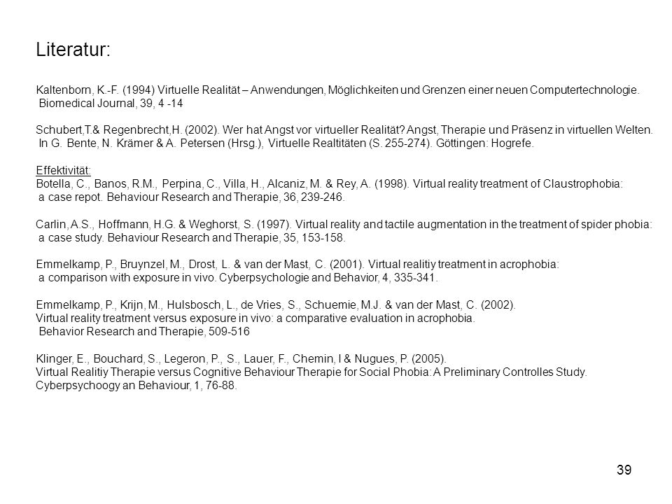39 Literatur: Kaltenborn, K.-F. (1994) Virtuelle Realität – Anwendungen, Möglichkeiten und Grenzen einer neuen Computertechnologie. Biomedical Journal