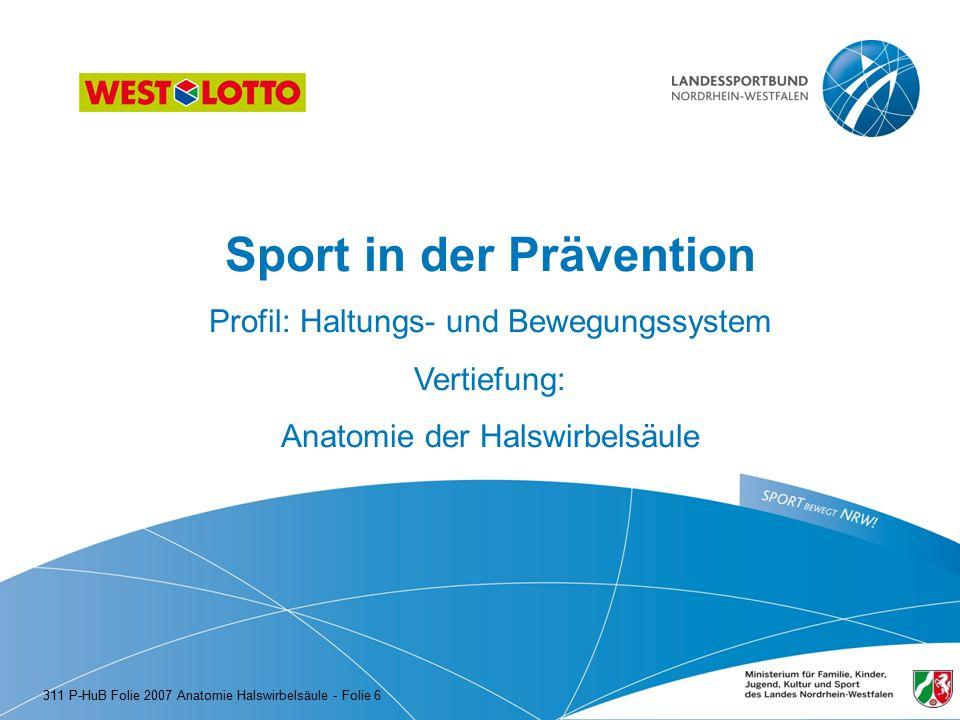 Sport in der Prävention Profil: Haltungs- und Bewegungssystem Vertiefung: Anatomie der Halswirbelsäule 311 P-HuB Folie 2007 Anatomie Halswirbelsäule -