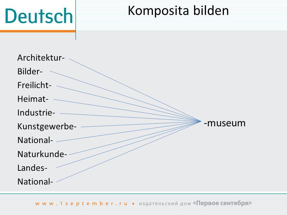 Komposita bilden Architektur- Bilder- Freilicht- Heimat- Industrie- Kunstgewerbe- National- Naturkunde- Landes- National- -museum