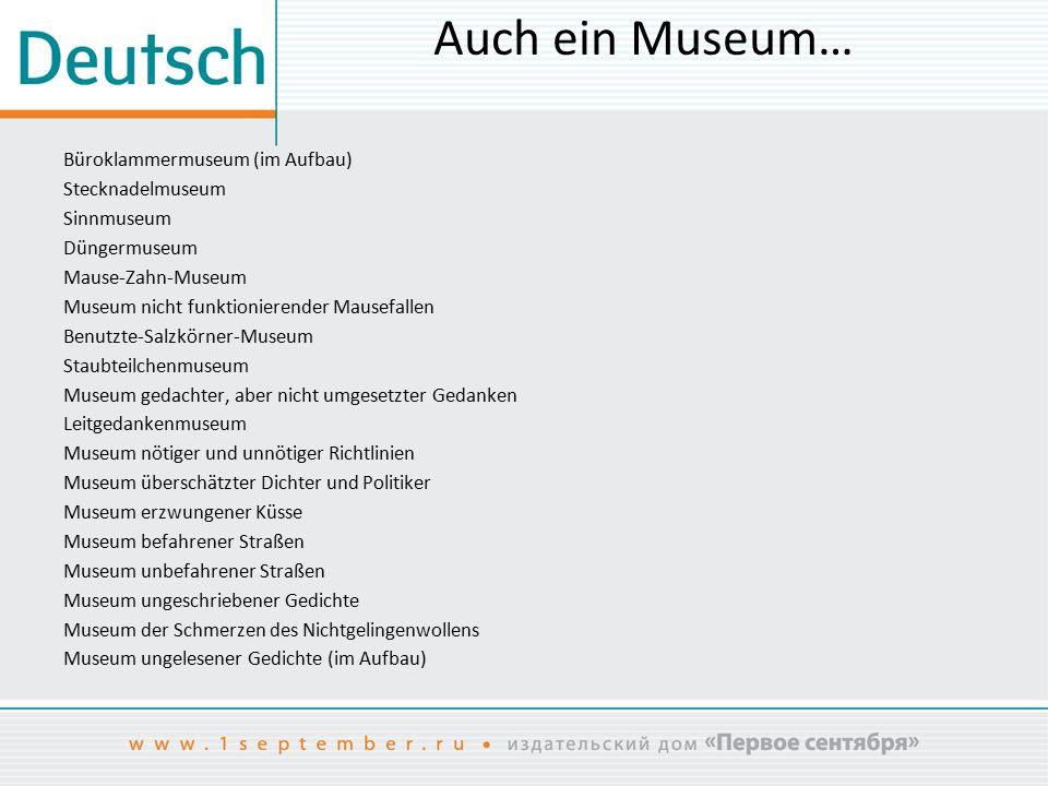 Auch ein Museum… Büroklammermuseum (im Aufbau) Stecknadelmuseum Sinnmuseum Düngermuseum Mause-Zahn-Museum Museum nicht funktionierender Mausefallen Be