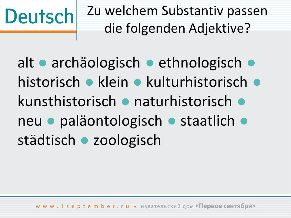 Zu welchem Substantiv passen die folgenden Adjektive? alt ● archäologisch ● ethnologisch ● historisch ● klein ● kulturhistorisch ● kunsthistorisch ● n