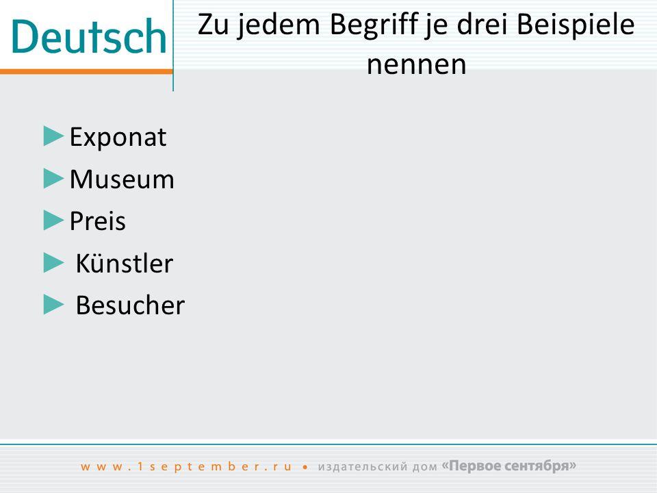 Zu jedem Begriff je drei Beispiele nennen ► Exponat ► Museum ► Preis ► Künstler ► Besucher