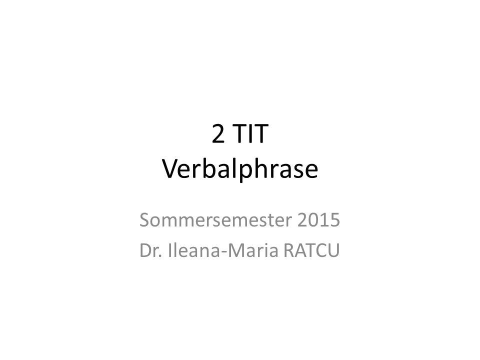 2 TIT Verbalphrase Sommersemester 2015 Dr. Ileana-Maria RATCU