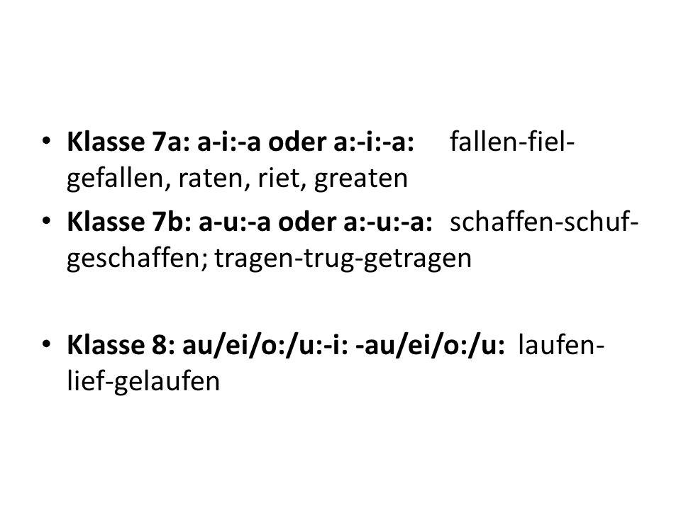 Klasse 7a: a-i:-a oder a:-i:-a:fallen-fiel- gefallen, raten, riet, greaten Klasse 7b: a-u:-a oder a:-u:-a:schaffen-schuf- geschaffen; tragen-trug-getr