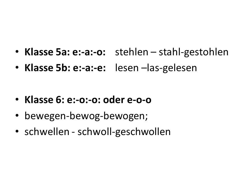Klasse 5a: e:-a:-o:stehlen – stahl-gestohlen Klasse 5b: e:-a:-e:lesen –las-gelesen Klasse 6: e:-o:-o: oder e-o-o bewegen-bewog-bewogen; schwellen - sc