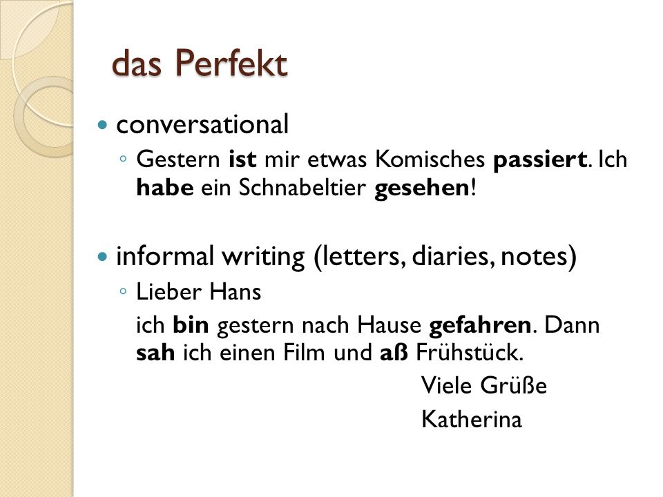 das Perfekt und das Präteritum Spoken German is normally a mixture of das Perfekt and das Präteritum ◦ especially with sein , haben , and the Modalverben Many speakers in southern Germany, Austria, and Switzerland regularly use das Perfekt in conversation, even to narrate events North Germans are more likely to use das Präteritum to narrate events, even in conversation