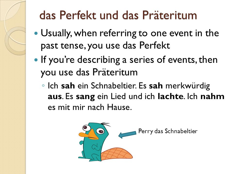 das Perfekt und das Präteritum Usually, when referring to one event in the past tense, you use das Perfekt If you're describing a series of events, th