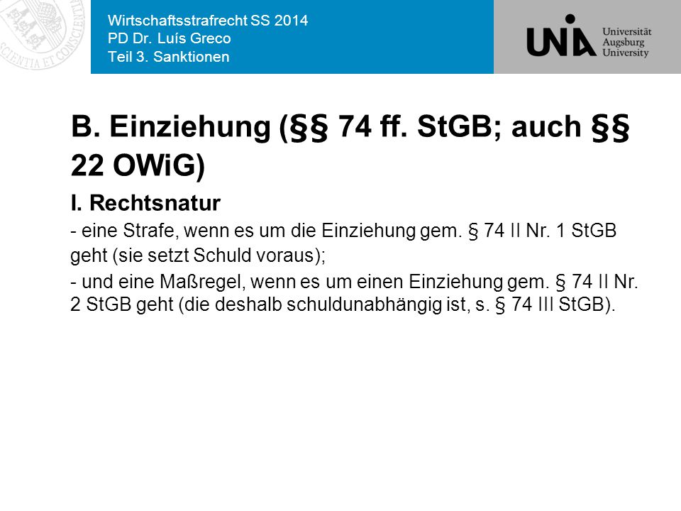 Wirtschaftsstrafrecht SS 2014 PD Dr. Luís Greco Teil 3. Sanktionen B. Einziehung (§§ 74 ff. StGB; auch §§ 22 OWiG) I. Rechtsnatur - eine Strafe, wenn