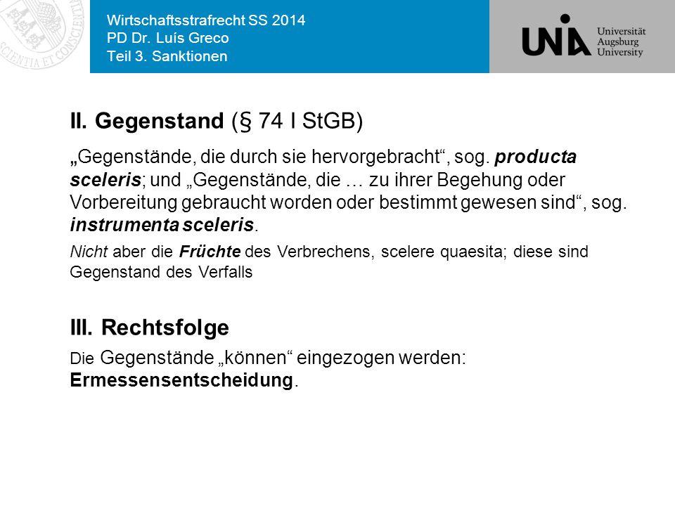 """Wirtschaftsstrafrecht SS 2014 PD Dr. Luís Greco Teil 3. Sanktionen II. Gegenstand (§ 74 I StGB) """" Gegenstände, die durch sie hervorgebracht"""", sog. pro"""