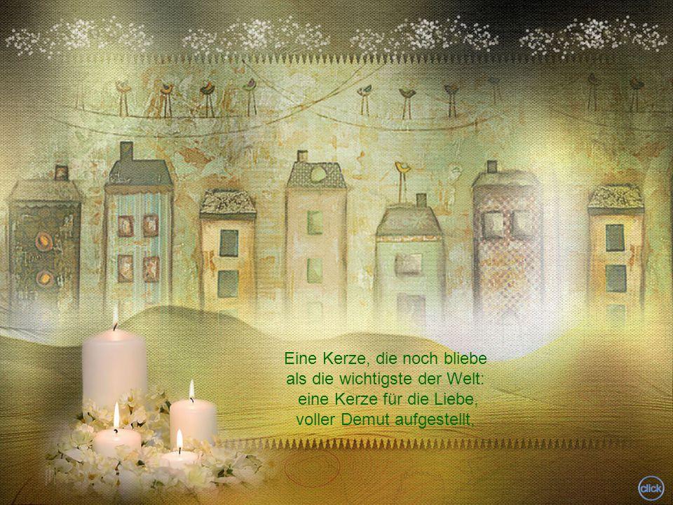 Eine Kerze, die noch bliebe als die wichtigste der Welt: eine Kerze für die Liebe, voller Demut aufgestellt,