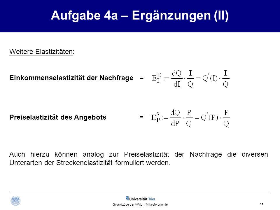 Aufgabe 4a – Ergänzungen (II) 11 Grundzüge der VWL I - Mikroökonomie Einkommenselastizität der Nachfrage = Auch hierzu können analog zur Preiselastizi