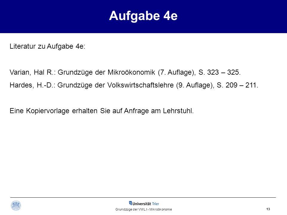 Aufgabe 4e 13 Grundzüge der VWL I - Mikroökonomie Literatur zu Aufgabe 4e: Varian, Hal R.: Grundzüge der Mikroökonomik (7. Auflage), S. 323 – 325. Har