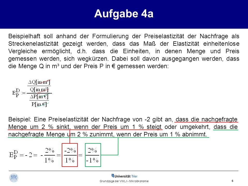 Aufgabe 4a 6 Grundzüge der VWL I - Mikroökonomie Beispielhaft soll anhand der Formulierung der Preiselastizität der Nachfrage als Streckenelastizität