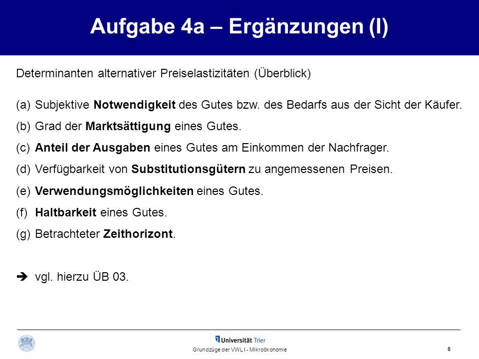 Aufgabe 4a – Ergänzungen (I) 8 Grundzüge der VWL I - Mikroökonomie Determinanten alternativer Preiselastizitäten (Überblick) (a)Subjektive Notwendigke
