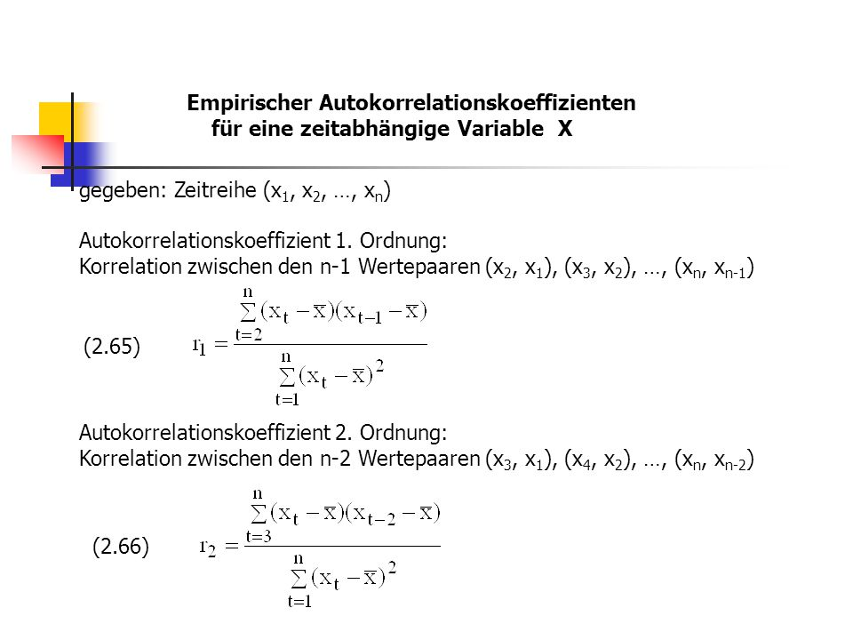Empirischer Autokorrelationskoeffizienten für eine zeitabhängige Variable X gegeben: Zeitreihe (x 1, x 2, …, x n ) Autokorrelationskoeffizient 1. Ordn