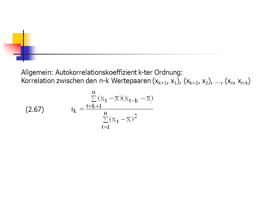 Allgemein: Autokorrelationskoeffizient k-ter Ordnung: Korrelation zwischen den n-k Wertepaaren (x k+1, x 1 ), (x k+2, x 2 ), …, (x n, x n-k ) (2.67)