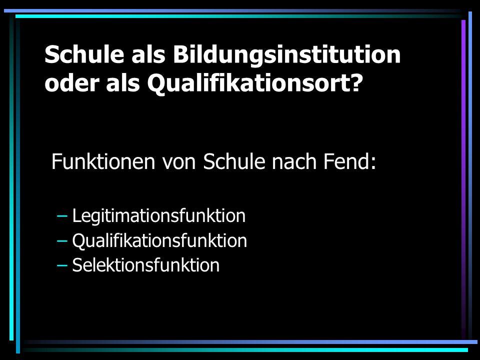 Schule als Bildungsinstitution oder als Qualifikationsort? Funktionen von Schule nach Fend: –Legitimationsfunktion –Qualifikationsfunktion –Selektions