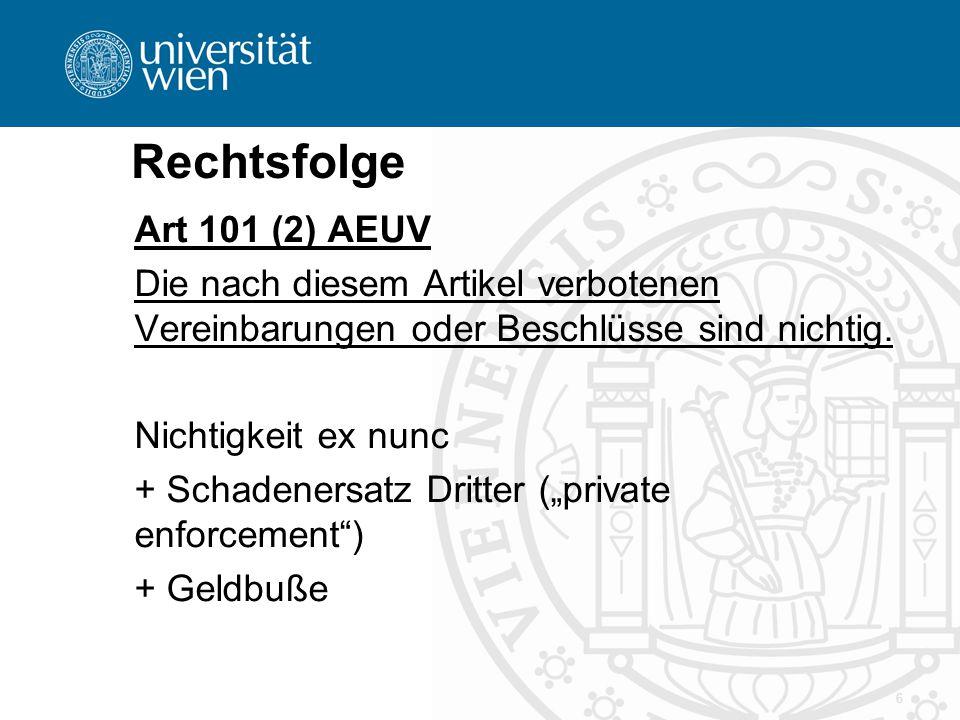 Rechtsfolge Art 101 (2) AEUV Die nach diesem Artikel verbotenen Vereinbarungen oder Beschlüsse sind nichtig. Nichtigkeit ex nunc + Schadenersatz Dritt