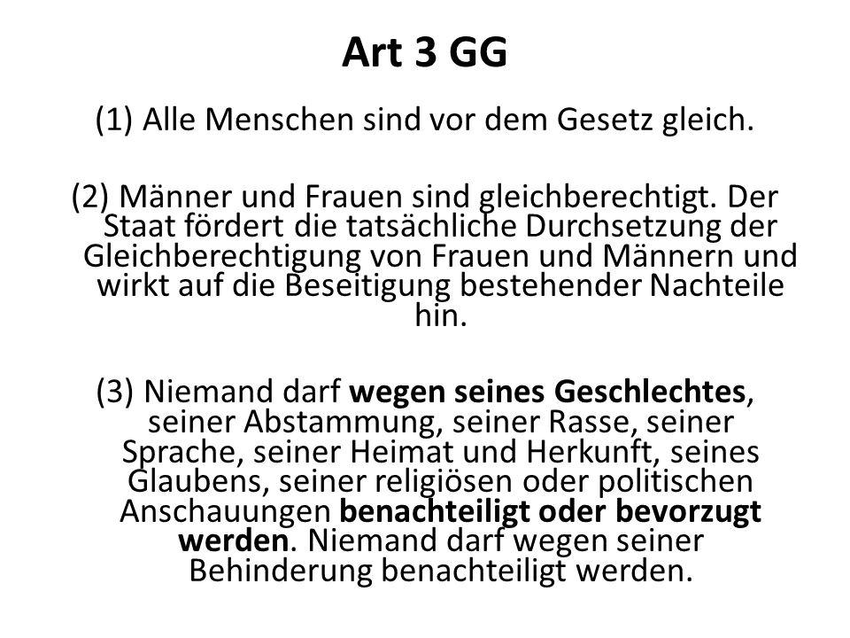 Art 3 GG (1)Alle Menschen sind vor dem Gesetz gleich. (2) Männer und Frauen sind gleichberechtigt. Der Staat fördert die tatsächliche Durchsetzung der