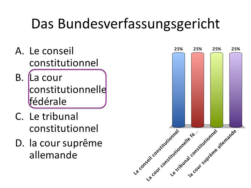 Das Bundesverfassungsgericht A.Le conseil constitutionnel B.La cour constitutionnelle fédérale C.Le tribunal constitutionnel D.la cour suprême alleman