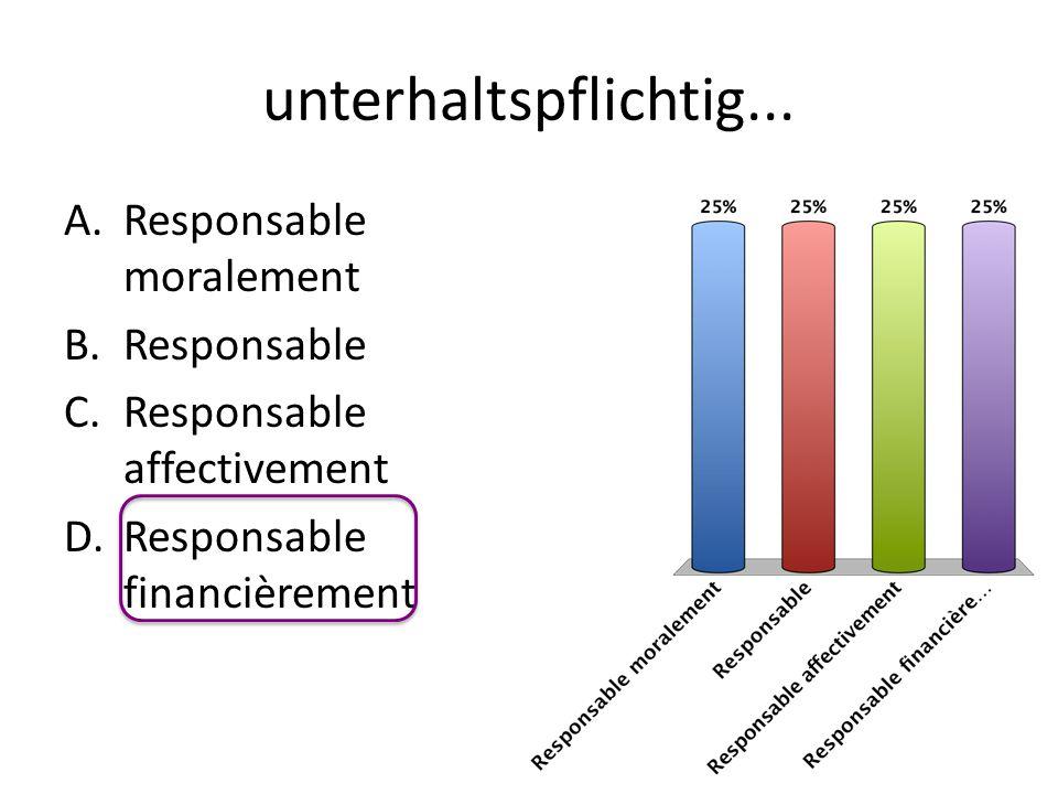 unterhaltspflichtig... A.Responsable moralement B.Responsable C.Responsable affectivement D.Responsable financièrement