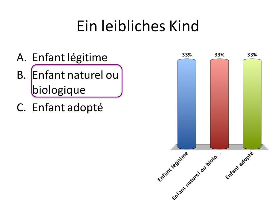Ein leibliches Kind A.Enfant légitime B.Enfant naturel ou biologique C.Enfant adopté