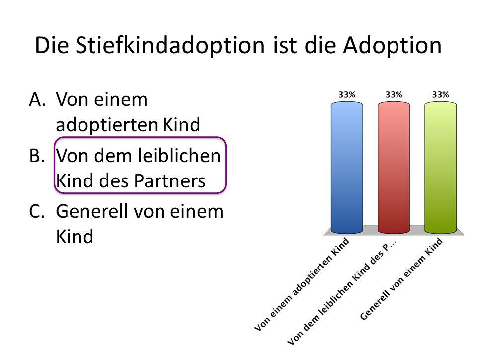 Die Stiefkindadoption ist die Adoption A.Von einem adoptierten Kind B.Von dem leiblichen Kind des Partners C.Generell von einem Kind
