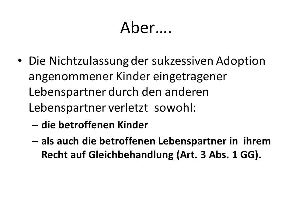 Aber…. Die Nichtzulassung der sukzessiven Adoption angenommener Kinder eingetragener Lebenspartner durch den anderen Lebenspartner verletzt sowohl: –
