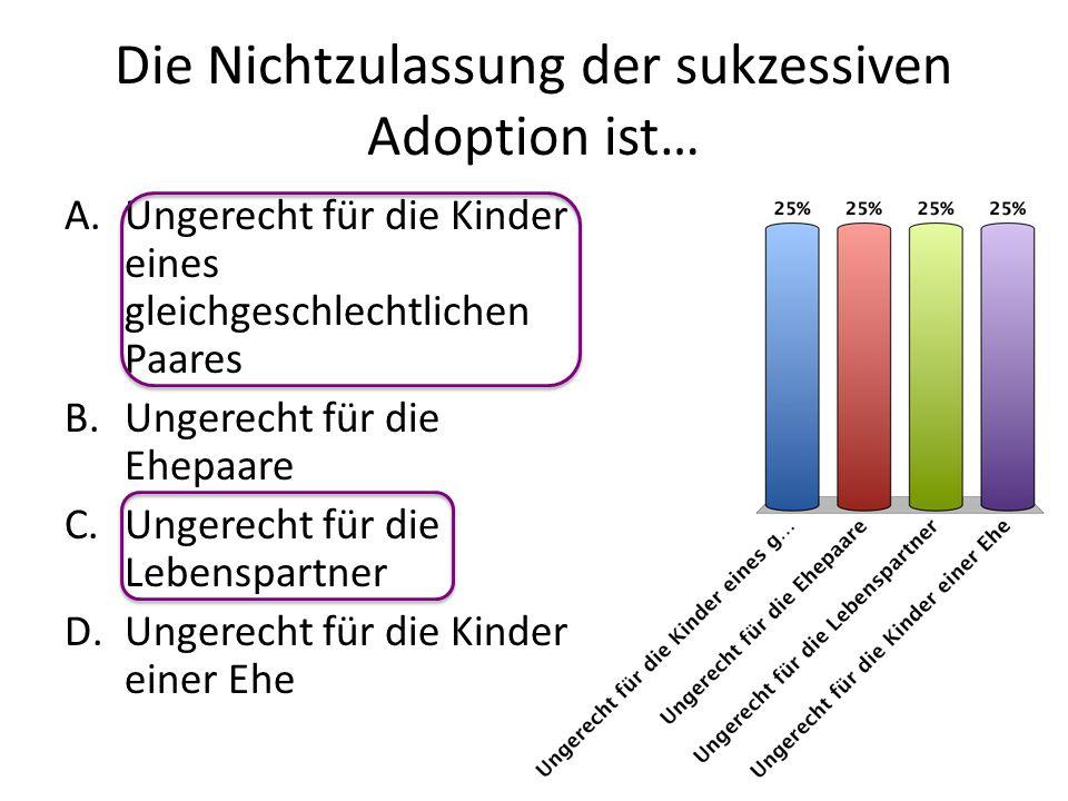 Die Nichtzulassung der sukzessiven Adoption ist… A.Ungerecht für die Kinder eines gleichgeschlechtlichen Paares B.Ungerecht für die Ehepaare C.Ungerec
