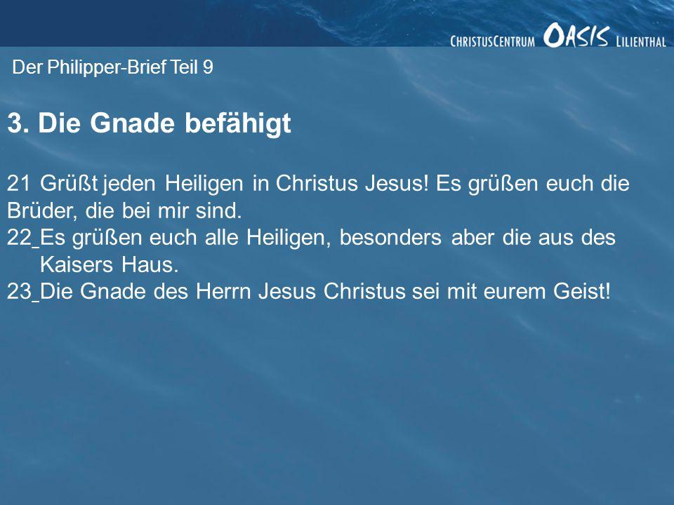 Der Philipper-Brief Teil 9 3. Die Gnade befähigt 21 Grüßt jeden Heiligen in Christus Jesus! Es grüßen euch die Brüder, die bei mir sind. 22Es grüßen e