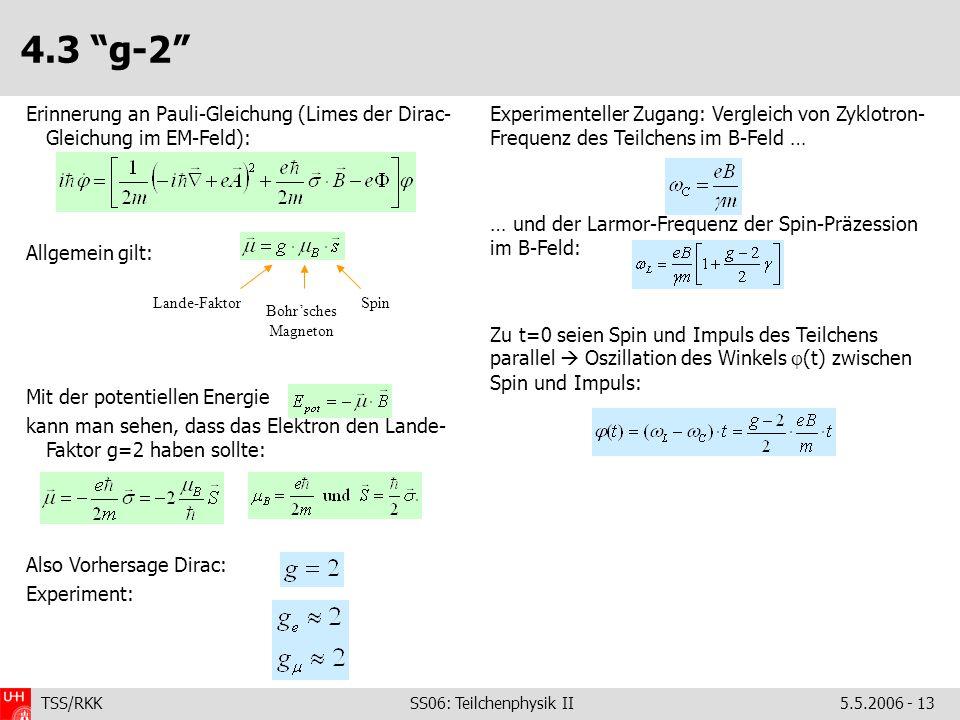 TSS/RKK SS06: Teilchenphysik II5.5.2006 - 13 4.3 g-2 Experimenteller Zugang: Vergleich von Zyklotron- Frequenz des Teilchens im B-Feld … … und der Larmor-Frequenz der Spin-Präzession im B-Feld: Zu t=0 seien Spin und Impuls des Teilchens parallel  Oszillation des Winkels  (t) zwischen Spin und Impuls: Erinnerung an Pauli-Gleichung (Limes der Dirac- Gleichung im EM-Feld): Allgemein gilt: Mit der potentiellen Energie kann man sehen, dass das Elektron den Lande- Faktor g=2 haben sollte: Also Vorhersage Dirac: Experiment: Lande-Faktor Bohr'sches Magneton Spin