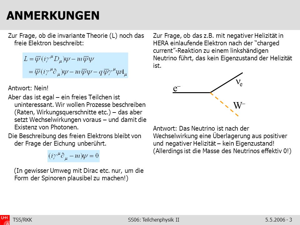 TSS/RKK SS06: Teilchenphysik II5.5.2006 - 3 ANMERKUNGEN Zur Frage, ob die invariante Theorie (L) noch das freie Elektron beschreibt: Antwort: Nein.