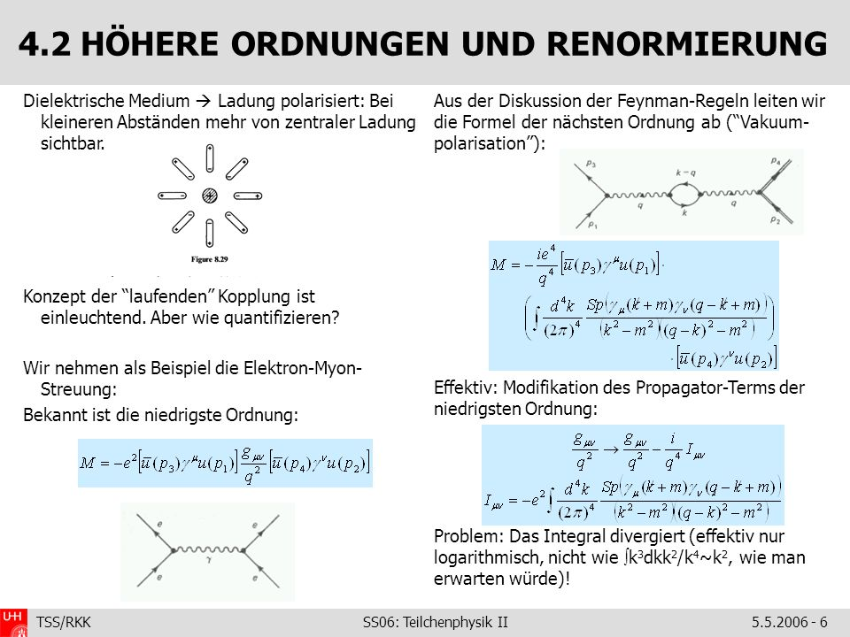 TSS/RKK SS06: Teilchenphysik II5.5.2006 - 6 4.2 HÖHERE ORDNUNGEN UND RENORMIERUNG Aus der Diskussion der Feynman-Regeln leiten wir die Formel der nächsten Ordnung ab ( Vakuum- polarisation ): Effektiv: Modifikation des Propagator-Terms der niedrigsten Ordnung: Problem: Das Integral divergiert (effektiv nur logarithmisch, nicht wie  k 3 dkk 2 /k 4 ~k 2, wie man erwarten würde).