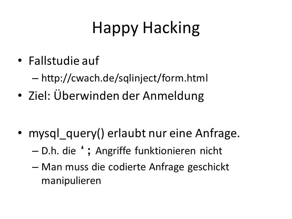Happy Hacking Fallstudie auf – http://cwach.de/sqlinject/form.html Ziel: Überwinden der Anmeldung mysql_query() erlaubt nur eine Anfrage. – D.h. die '