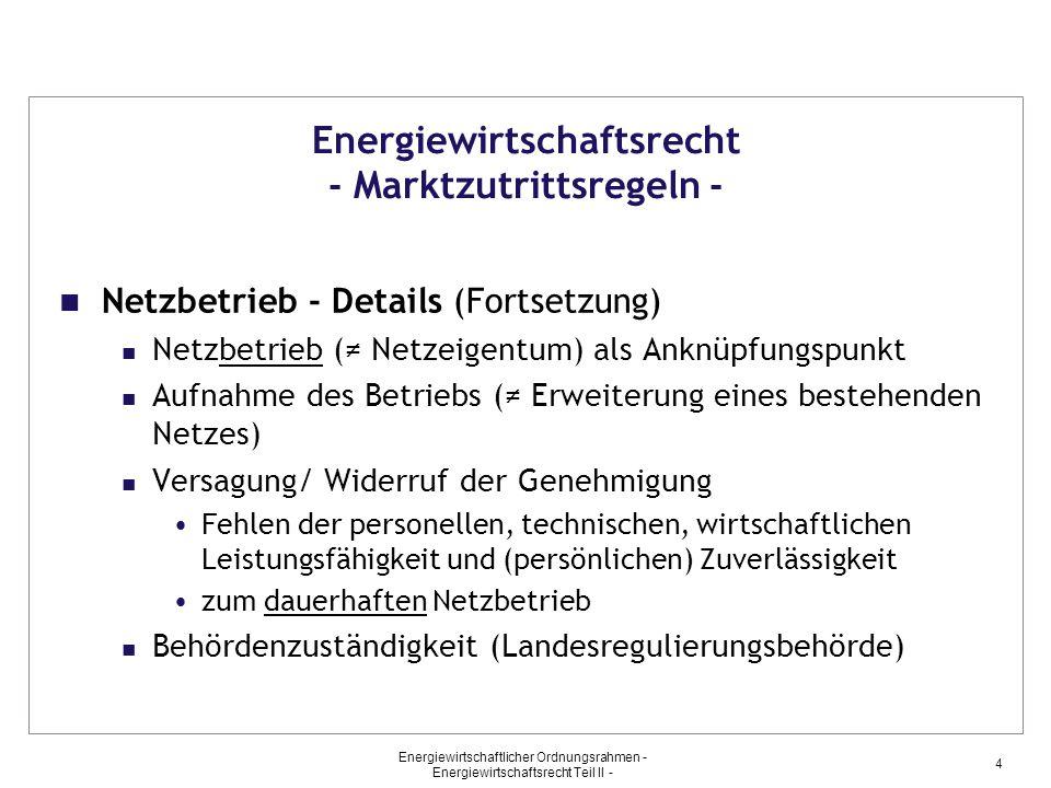 Energiewirtschaftlicher Ordnungsrahmen - Energiewirtschaftsrecht Teil II - 5 Energiewirtschaftsrecht - Marktzutrittsregeln - Haushaltskundenversorgung – Details Haushaltskunden (Verbrauch < 10.000 kWh/a) Umfang der Anzeigepflicht (erstmalige Aufnahme nach Juli 2005) Verpflichteter (jeder Strom-/Gaslieferant, Netzbetreiber) Versagung/ Widerruf (wie beim Netzbetrieb) Behördenzuständigkeit (Bundesnetzagentur, Bonn)