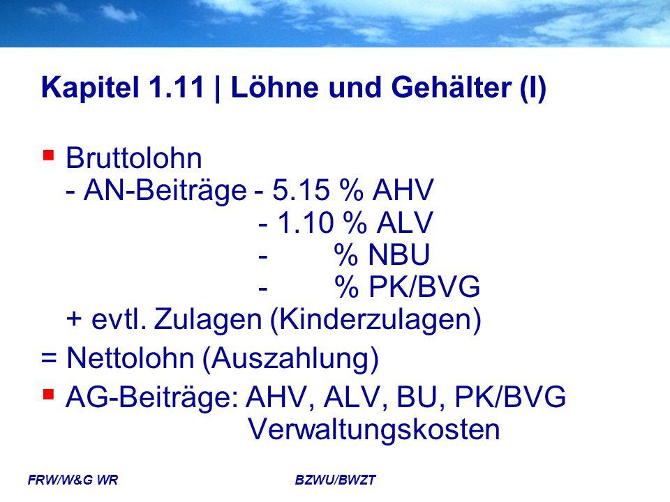 FRW/W&G WR BZWU/BWZT Kapitel 1.11 | Löhne und Gehälter (I)  Bruttolohn - AN-Beiträge - 5.15 % AHV - 1.10 % ALV - % NBU - % PK/BVG + evtl. Zulagen (Ki