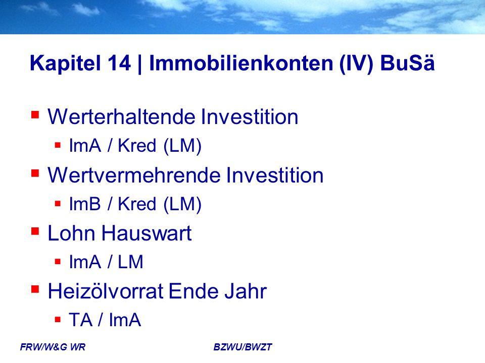 FRW/W&G WR BZWU/BWZT Kapitel 14 | Immobilienkonten (IV) BuSä  Werterhaltende Investition  ImA / Kred (LM)  Wertvermehrende Investition  ImB / Kred