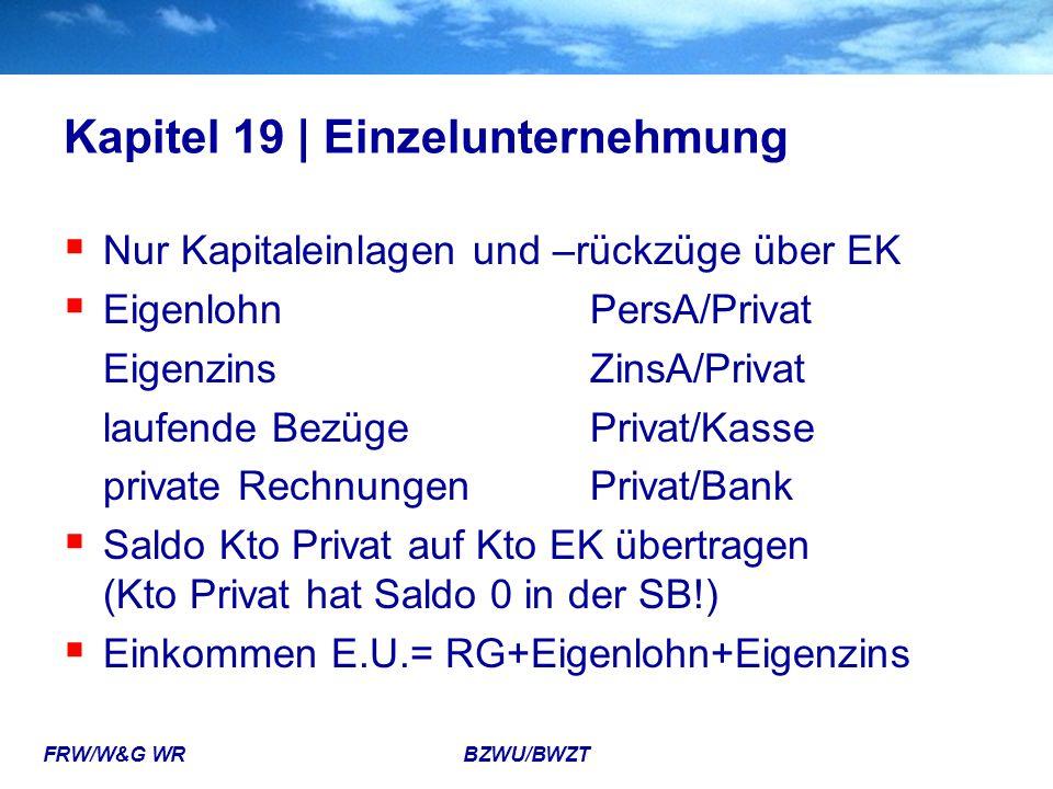 FRW/W&G WR BZWU/BWZT Kapitel 19 | Einzelunternehmung  Nur Kapitaleinlagen und –rückzüge über EK  EigenlohnPersA/Privat EigenzinsZinsA/Privat laufend