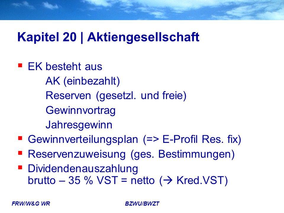 FRW/W&G WR BZWU/BWZT Kapitel 20 | Aktiengesellschaft  EK besteht aus AK (einbezahlt) Reserven (gesetzl. und freie) Gewinnvortrag Jahresgewinn  Gewin