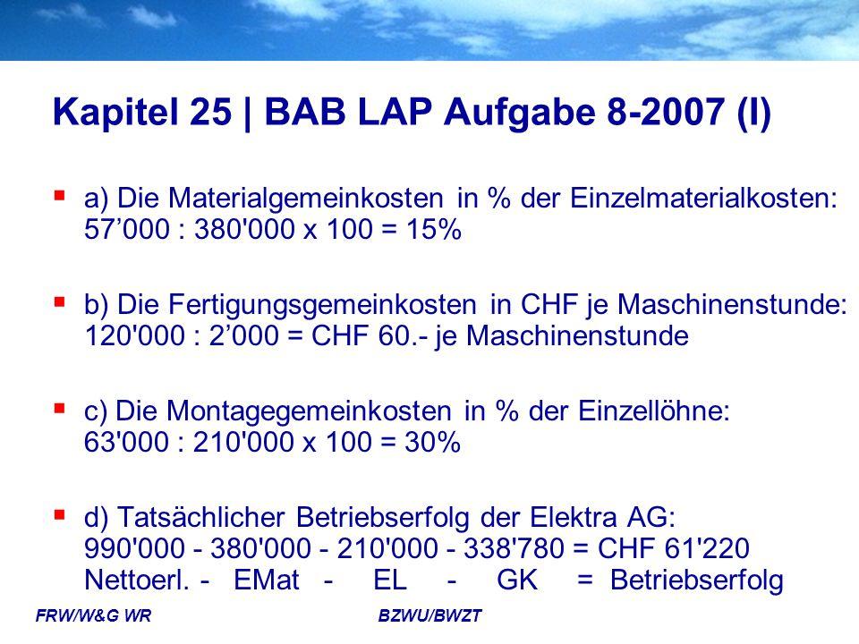 FRW/W&G WR BZWU/BWZT Kapitel 25 | BAB LAP Aufgabe 8-2007 (I)  a) Die Materialgemeinkosten in % der Einzelmaterialkosten: 57'000 : 380'000 x 100 = 15%
