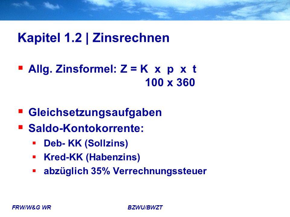 FRW/W&G WR BZWU/BWZT Kapitel 1.2 | Zinsrechnen  Allg. Zinsformel: Z = K x p x t 100 x 360  Gleichsetzungsaufgaben  Saldo-Kontokorrente:  Deb- KK (