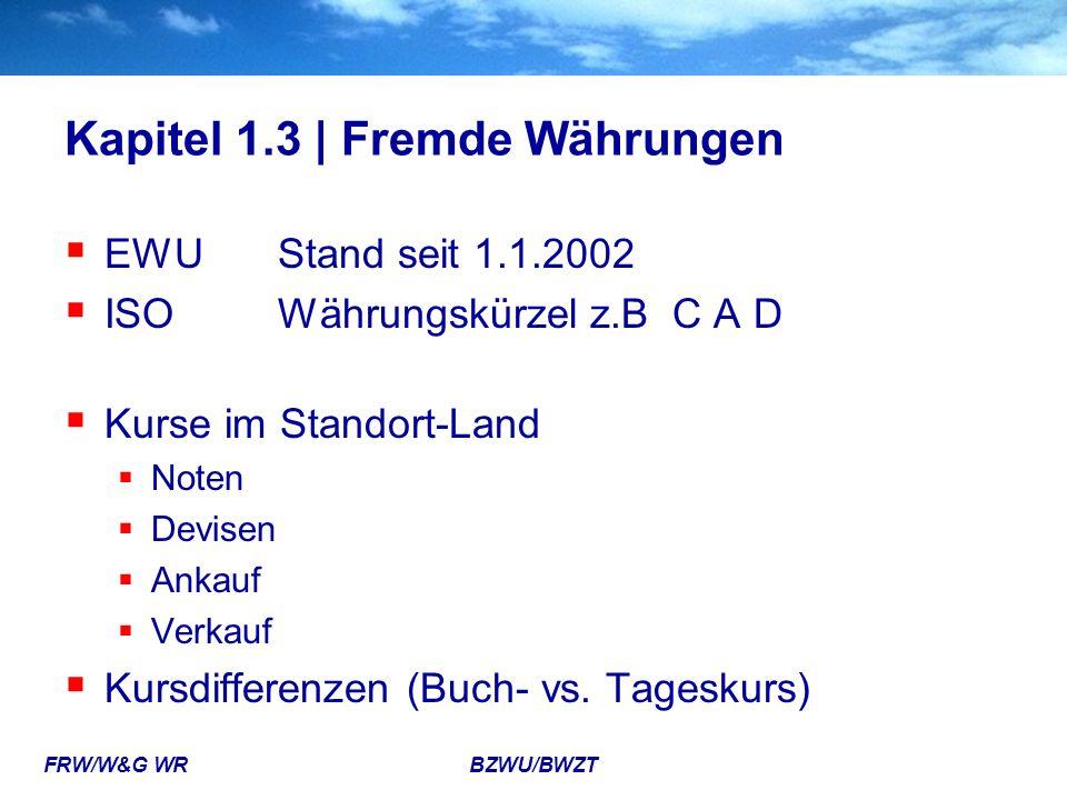 FRW/W&G WR BZWU/BWZT Kapitel 1.3 | Fremde Währungen  EWUStand seit 1.1.2002  ISOWährungskürzel z.B C A D  Kurse im Standort-Land  Noten  Devisen
