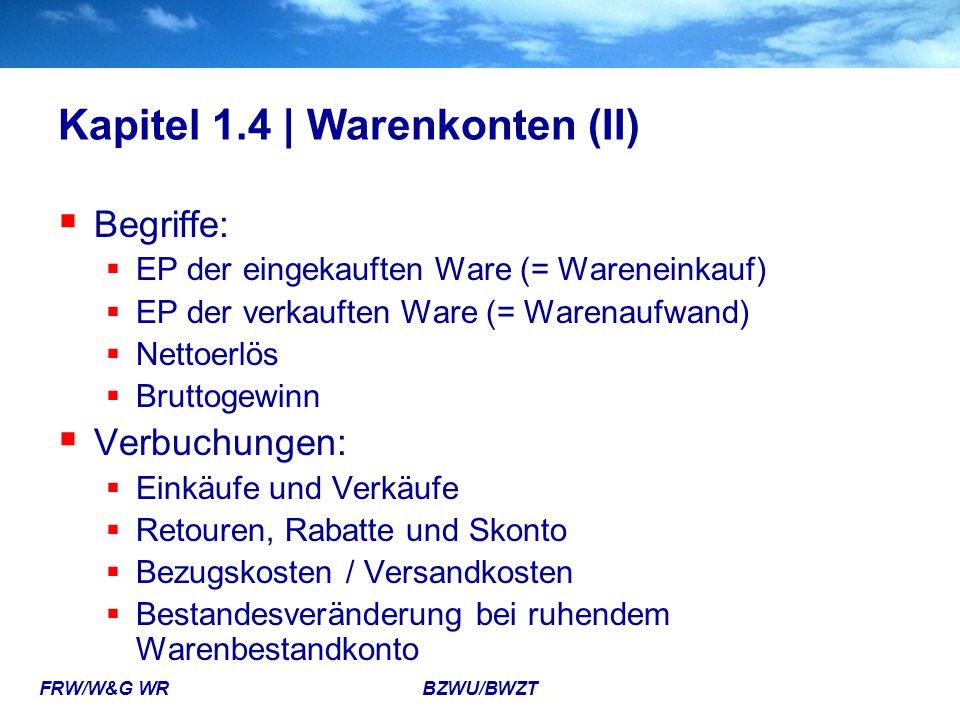 FRW/W&G WR BZWU/BWZT Kapitel 1.4 | Warenkonten (II)  Begriffe:  EP der eingekauften Ware (= Wareneinkauf)  EP der verkauften Ware (= Warenaufwand)