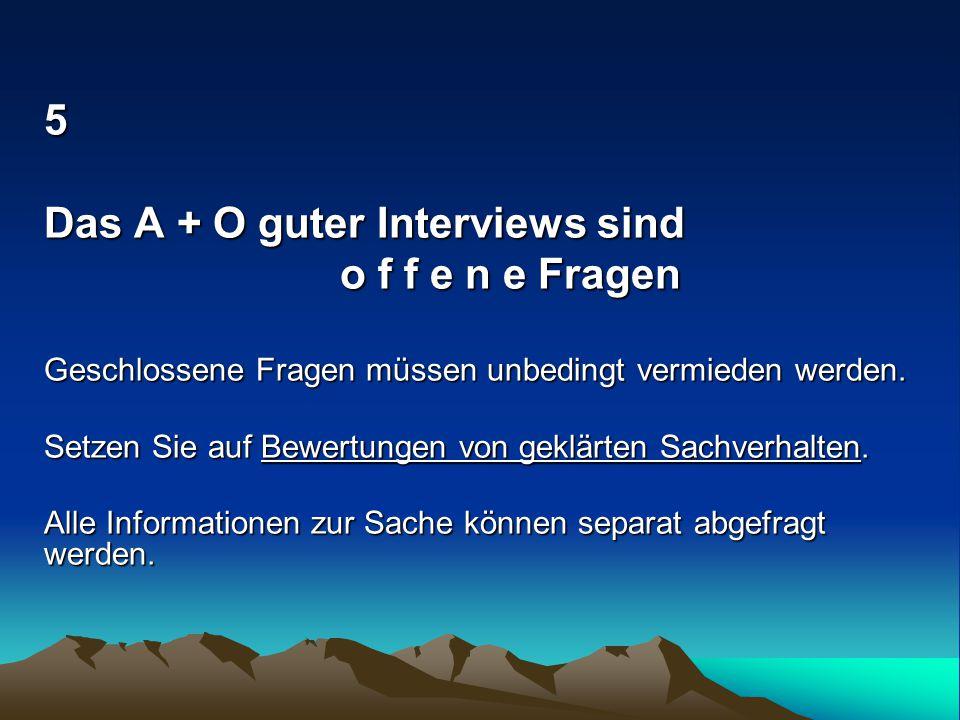 5 Das A + O guter Interviews sind o f f e n e Fragen o f f e n e Fragen Geschlossene Fragen müssen unbedingt vermieden werden. Setzen Sie auf Bewertun
